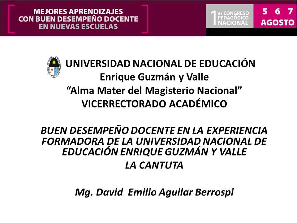 UNIVERSIDAD NACIONAL DE EDUCACIÓN Enrique Guzmán y Valle Alma Mater del Magisterio Nacional VICERRECTORADO ACADÉMICO BUEN DESEMPEÑO DOCENTE EN LA EXPERIENCIA FORMADORA DE LA UNIVERSIDAD NACIONAL DE EDUCACIÓN ENRIQUE GUZMÁN Y VALLE LA CANTUTA Mg.