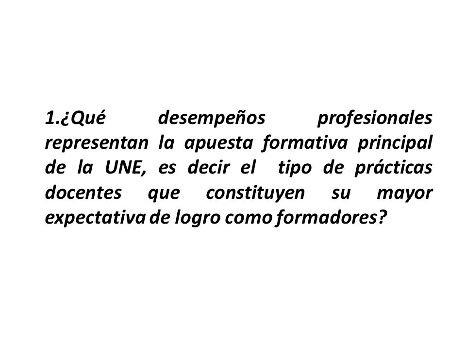 1.¿Qué desempeños profesionales representan la apuesta formativa principal de la UNE, es decir el tipo de prácticas docentes que constituyen su mayor expectativa de logro como formadores
