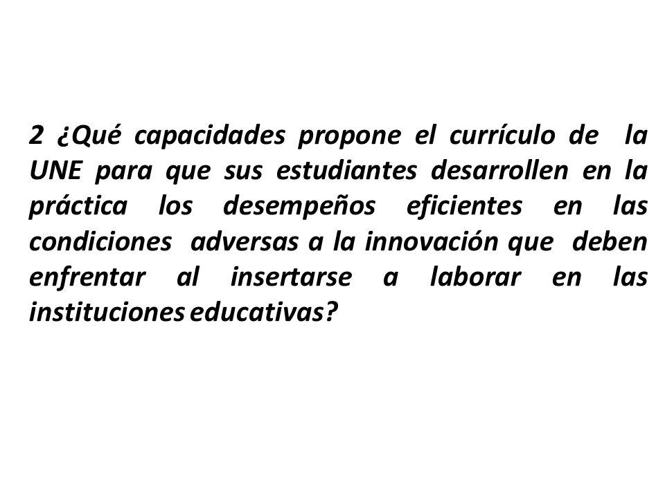 2 ¿Qué capacidades propone el currículo de la UNE para que sus estudiantes desarrollen en la práctica los desempeños eficientes en las condiciones adversas a la innovación que deben enfrentar al insertarse a laborar en las instituciones educativas