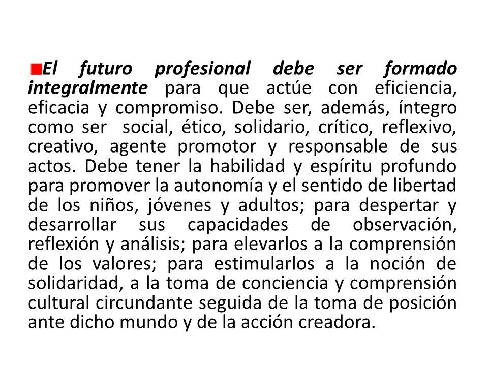 El futuro profesional debe ser formado integralmente para que actúe con eficiencia, eficacia y compromiso.