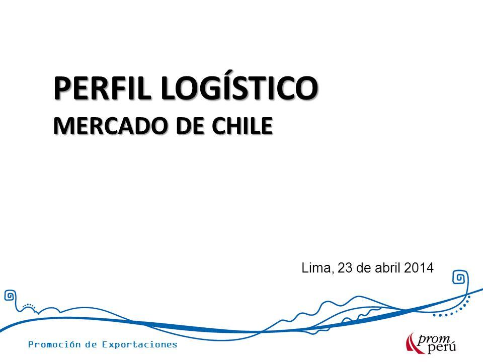 Promoción de Exportaciones Lima, 23 de abril 2014 PERFIL LOGÍSTICO MERCADO DE CHILE