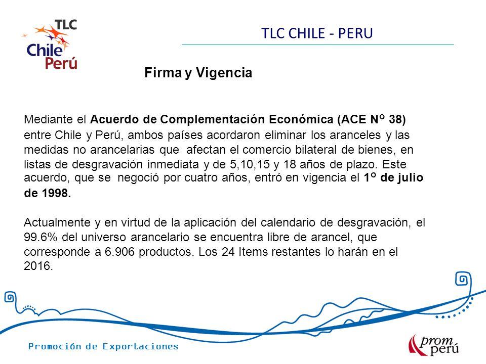 Promoción de Exportaciones TLC CHILE - PERU Firma y Vigencia Mediante el Acuerdo de Complementación Económica (ACE N° 38) entre Chile y Perú, ambos países acordaron eliminar los aranceles y las medidas no arancelarias que afectan el comercio bilateral de bienes, en listas de desgravación inmediata y de 5,10,15 y 18 años de plazo.