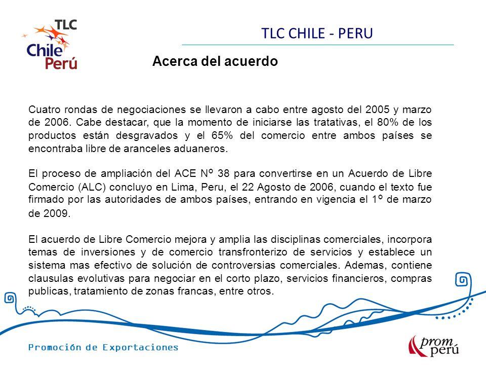 Promoción de Exportaciones TLC CHILE - PERU Acerca del acuerdo Cuatro rondas de negociaciones se llevaron a cabo entre agosto del 2005 y marzo de 2006