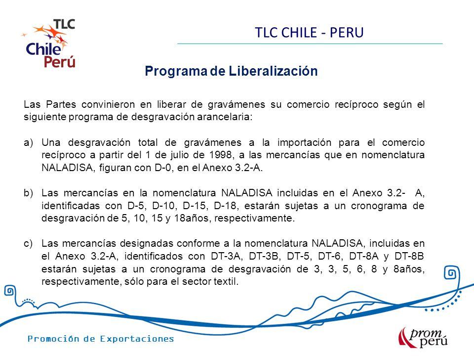 Promoción de Exportaciones TLC CHILE - PERU Programa de Liberalización Las Partes convinieron en liberar de gravámenes su comercio recíproco según el siguiente programa de desgravación arancelaria: a)Una desgravación total de gravámenes a la importación para el comercio recíproco a partir del 1 de julio de 1998, a las mercancías que en nomenclatura NALADISA, figuran con D-0, en el Anexo 3.2-A.