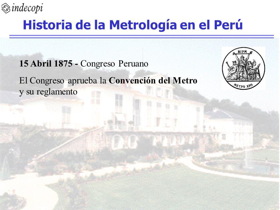 15 Abril 1875 - Congreso Peruano El Congreso aprueba la Convención del Metro y su reglamento Historia de la Metrología en el Perú