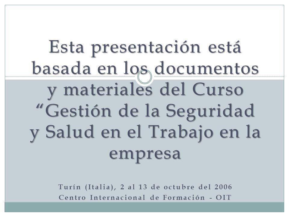 Esta presentación está basada en los documentos y materiales del Curso Gestión de la Seguridad y Salud en el Trabajo en la empresa Turín (Italia), 2 al 13 de octubre del 2006 Centro Internacional de Formación - OIT