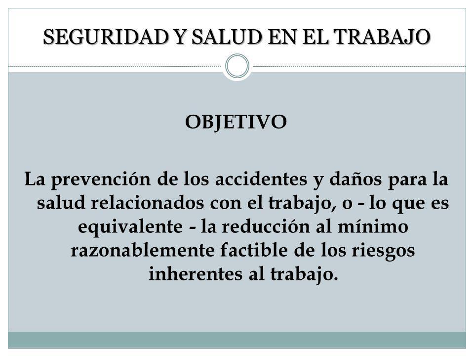 SEGURIDAD Y SALUD EN EL TRABAJO OBJETIVO La prevención de los accidentes y daños para la salud relacionados con el trabajo, o - lo que es equivalente - la reducción al mínimo razonablemente factible de los riesgos inherentes al trabajo.