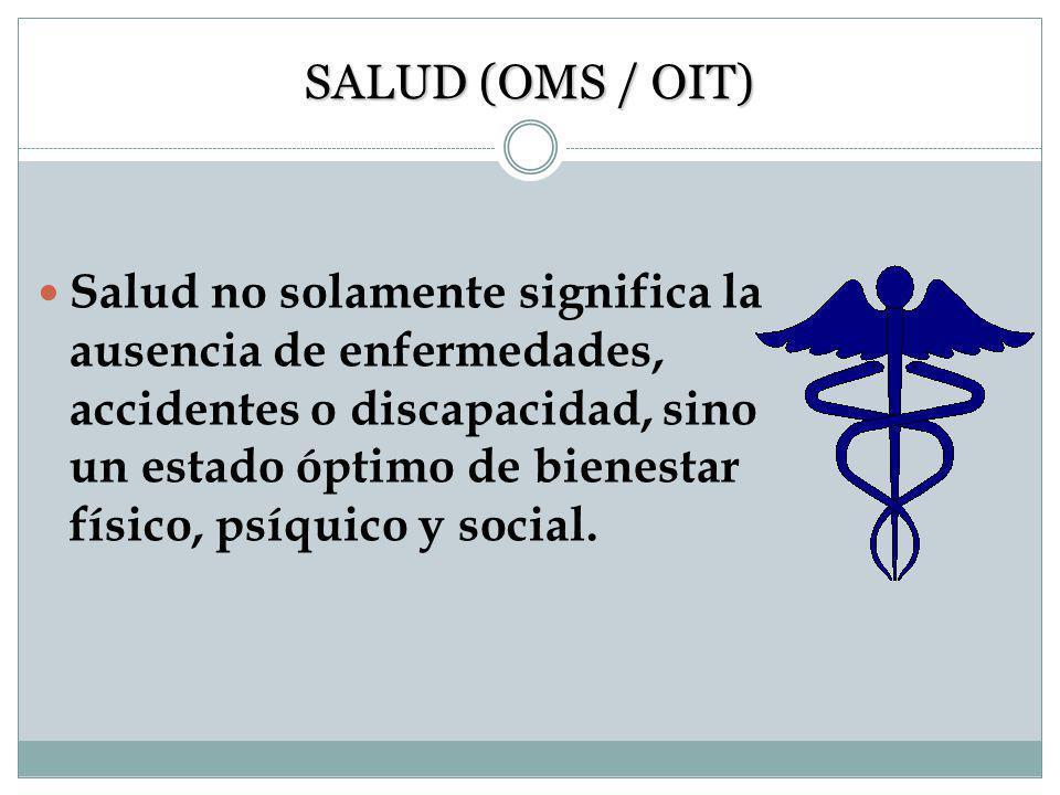 SALUD (OMS / OIT) Salud no solamente significa la ausencia de enfermedades, accidentes o discapacidad, sino un estado óptimo de bienestar físico, psíquico y social.