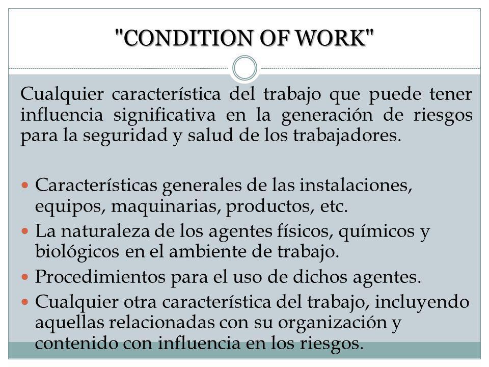 CONDITION OF WORK Cualquier característica del trabajo que puede tener influencia significativa en la generación de riesgos para la seguridad y salud de los trabajadores.