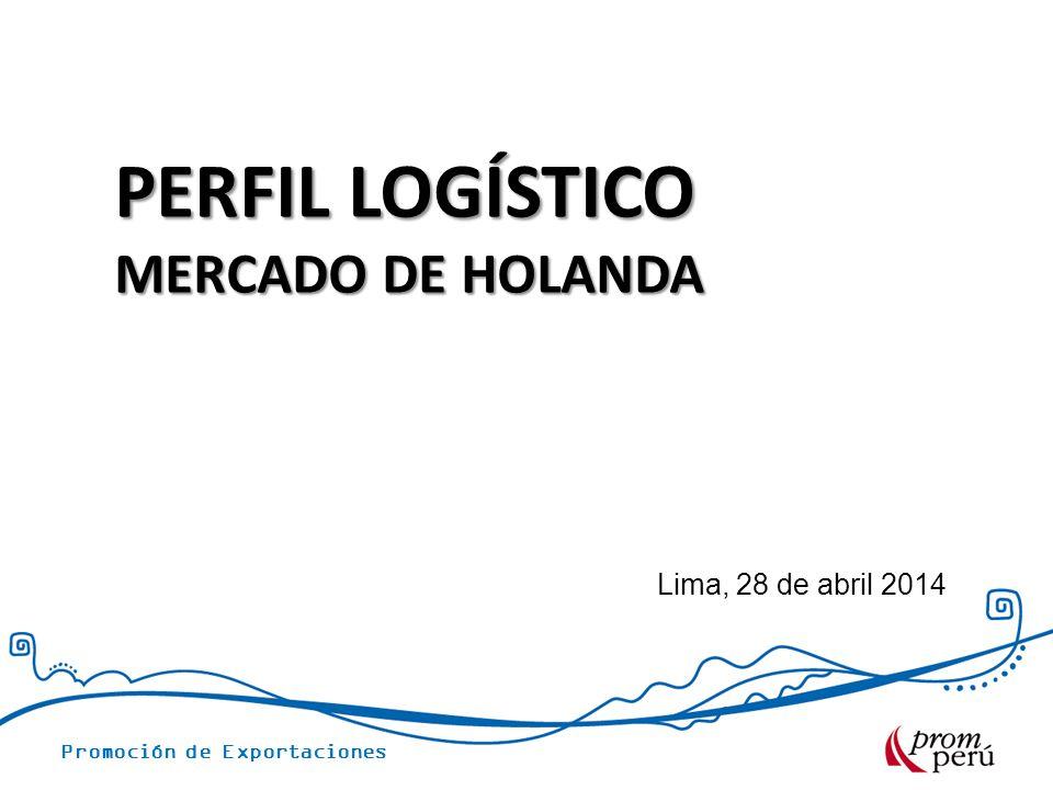Promoción de Exportaciones Lima, 28 de abril 2014 PERFIL LOGÍSTICO MERCADO DE HOLANDA