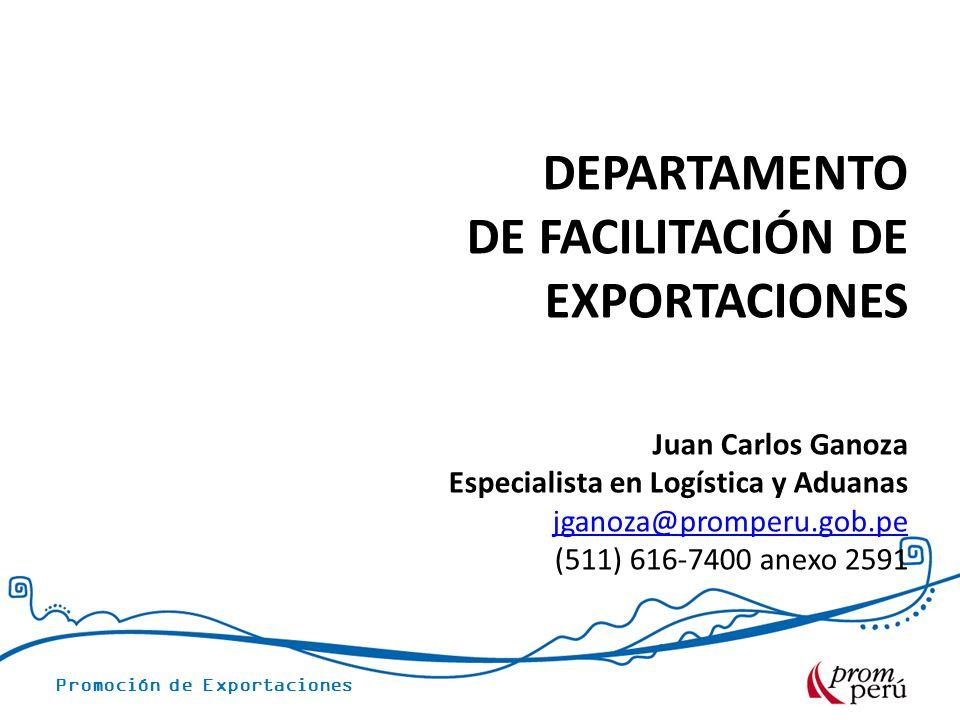 Promoción de Exportaciones DEPARTAMENTO DE FACILITACIÓN DE EXPORTACIONES Juan Carlos Ganoza Especialista en Logística y Aduanas jganoza@promperu.gob.p