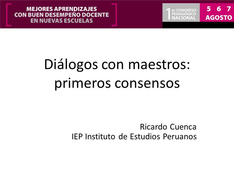 Diálogos con maestros: primeros consensos Ricardo Cuenca IEP Instituto de Estudios Peruanos