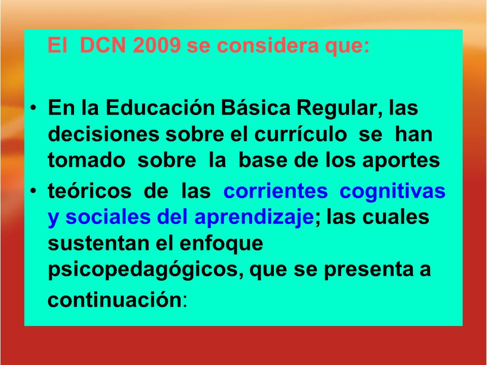 El DCN 2009 se considera que: En la Educación Básica Regular, las decisiones sobre el currículo se han tomado sobre la base de los aportes teóricos de