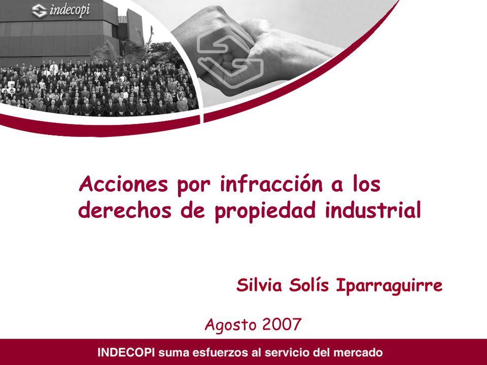 Acciones por infracción a los derechos de propiedad industrial Silvia Solís Iparraguirre Agosto 2007