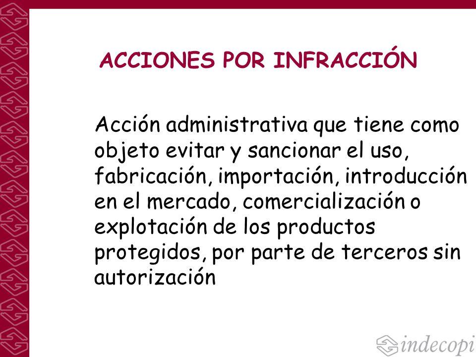 ACCIONES POR INFRACCIÓN Acción administrativa que tiene como objeto evitar y sancionar el uso, fabricación, importación, introducción en el mercado, c
