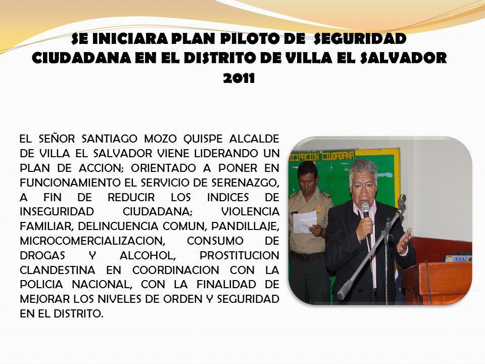 SE INICIARA PLAN PILOTO DE SEGURIDAD CIUDADANA EN EL DISTRITO DE VILLA EL SALVADOR 2011 EL SEÑOR SANTIAGO MOZO QUISPE ALCALDE DE VILLA EL SALVADOR VIENE LIDERANDO UN PLAN DE ACCION; ORIENTADO A PONER EN FUNCIONAMIENTO EL SERVICIO DE SERENAZGO, A FIN DE REDUCIR LOS INDICES DE INSEGURIDAD CIUDADANA; VIOLENCIA FAMILIAR, DELINCUENCIA COMUN, PANDILLAJE, MICROCOMERCIALIZACION, CONSUMO DE DROGAS Y ALCOHOL, PROSTITUCION CLANDESTINA EN COORDINACION CON LA POLICIA NACIONAL, CON LA FINALIDAD DE MEJORAR LOS NIVELES DE ORDEN Y SEGURIDAD EN EL DISTRITO.