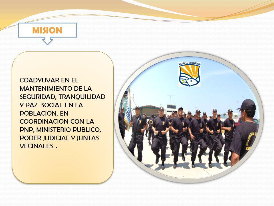 MISION COADYUVAR EN EL MANTENIMIENTO DE LA SEGURIDAD, TRANQUILIDAD Y PAZ SOCIAL EN LA POBLACION, EN COORDINACION CON LA PNP, MINISTERIO PUBLICO, PODER JUDICIAL Y JUNTAS VECINALES.