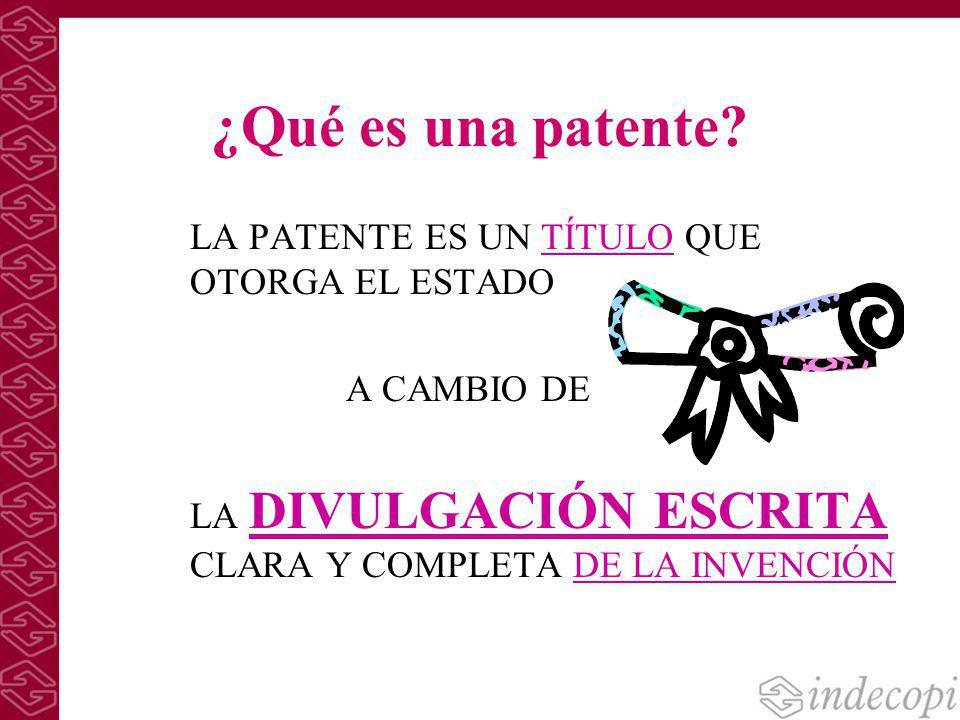 ¿Qué es una patente? LA PATENTE ES UN TÍTULO QUE OTORGA EL ESTADO A CAMBIO DE LA DIVULGACIÓN ESCRITA CLARA Y COMPLETA DE LA INVENCIÓN