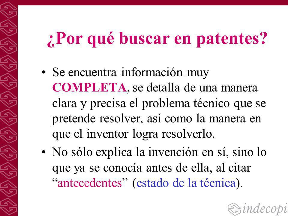 ¿Por qué buscar en patentes? Se encuentra información muy COMPLETA, se detalla de una manera clara y precisa el problema técnico que se pretende resol
