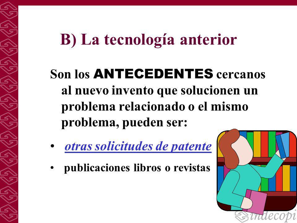 B) La tecnología anterior Son los ANTECEDENTES cercanos al nuevo invento que solucionen un problema relacionado o el mismo problema, pueden ser: otras