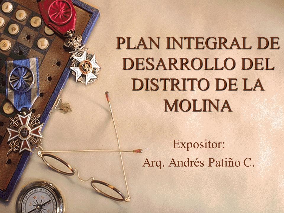 PLAN INTEGRAL DE DESARROLLO DEL DISTRITO DE LA MOLINA Expositor: Arq. Andrés Patiño C.