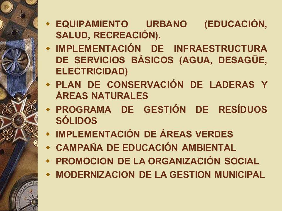 EQUIPAMIENTO URBANO (EDUCACIÓN, SALUD, RECREACIÓN). IMPLEMENTACIÓN DE INFRAESTRUCTURA DE SERVICIOS BÁSICOS (AGUA, DESAGÜE, ELECTRICIDAD) PLAN DE CONSE