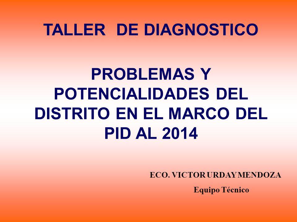 TALLER DE DIAGNOSTICO PROBLEMAS Y POTENCIALIDADES DEL DISTRITO EN EL MARCO DEL PID AL 2014 ECO. VICTOR URDAY MENDOZA Equipo Técnico