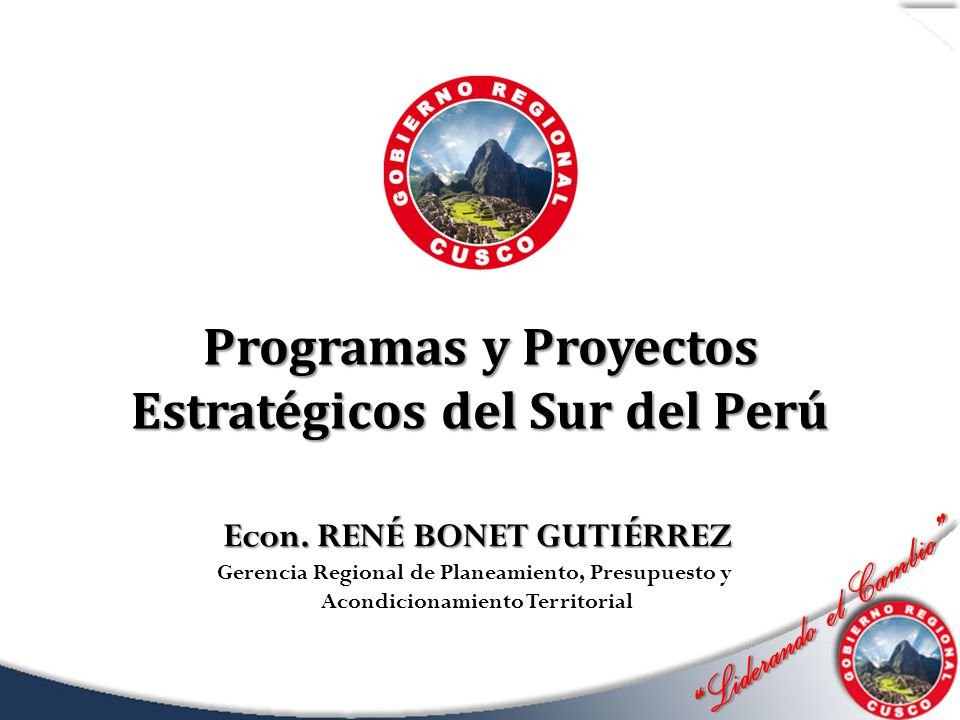 Liderando el Cambio Liderando el Cambio Programas y Proyectos Estratégicos del Sur del Perú Econ. RENÉ BONET GUTIÉRREZ Gerencia Regional de Planeamien