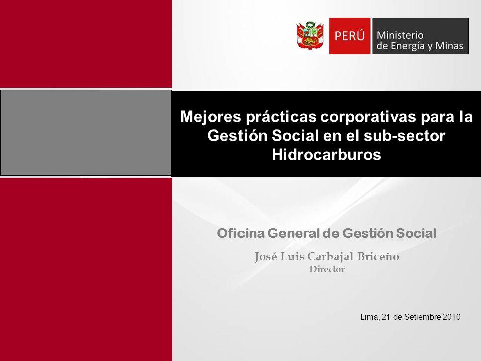 Mejores prácticas corporativas para la Gestión Social en el sub-sector Hidrocarburos Lima, 21 de Setiembre 2010 Oficina General de Gestión Social José Luis Carbajal Briceño Director
