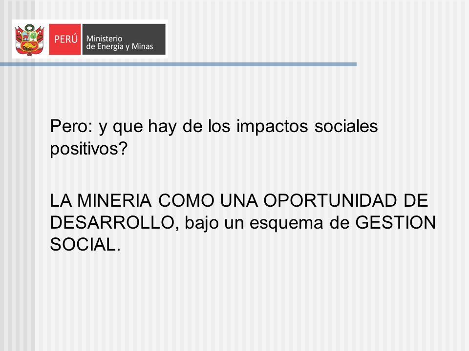 Pero: y que hay de los impactos sociales positivos? LA MINERIA COMO UNA OPORTUNIDAD DE DESARROLLO, bajo un esquema de GESTION SOCIAL.