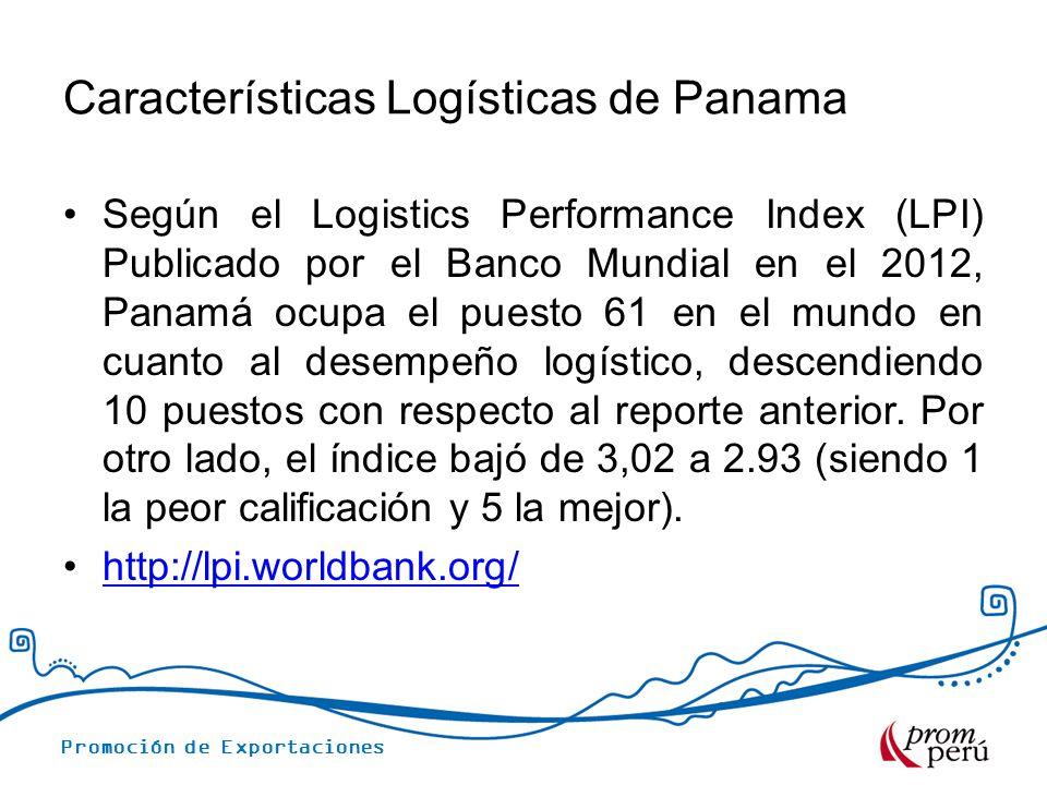 Promoción de Exportaciones INDICADORES LOGISTICOS DE PANAMA (LPI)2012 IndicadoresPuntajePuesto La eficiencia aduanera2.5674 La calidad de infraestructura2.9451 La competitividad de transporte internacional de carga 2.7678 La competencia y calidad en los servicios logísticos 2.8463 La puntualidad en el transporte de carga3.4756 Fuente: World Bank