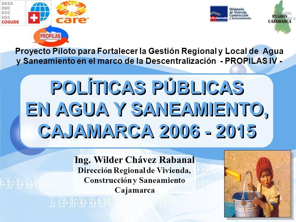POLÍTICAS PÚBLICAS EN AGUA Y SANEAMIENTO, CAJAMARCA 2006 - 2015 Proyecto Piloto para Fortalecer la Gestión Regional y Local de Agua y Saneamiento en el marco de la Descentralización - PROPILAS IV - Ing.