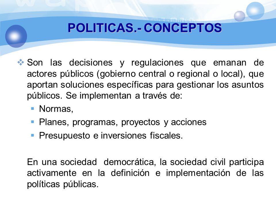 POLITICAS.- CONCEPTOS Son las decisiones y regulaciones que emanan de actores públicos (gobierno central o regional o local), que aportan soluciones específicas para gestionar los asuntos públicos.