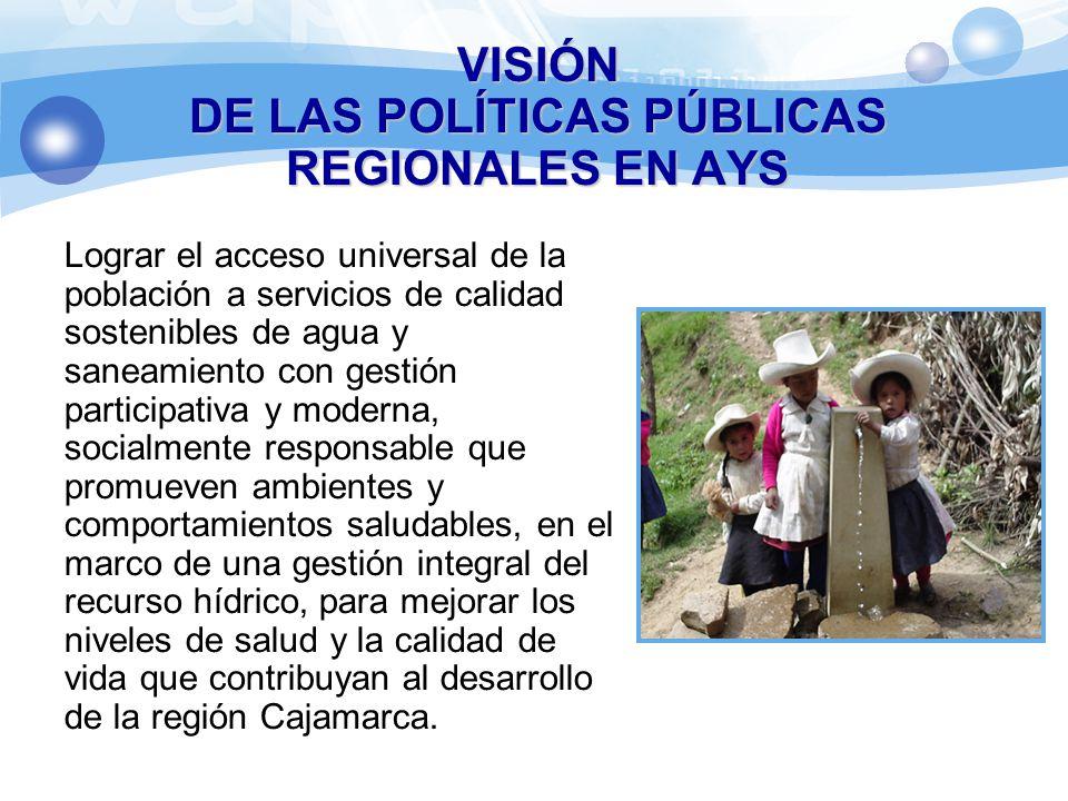 VISIÓN DE LAS POLÍTICAS PÚBLICAS REGIONALES EN AYS Lograr el acceso universal de la población a servicios de calidad sostenibles de agua y saneamiento con gestión participativa y moderna, socialmente responsable que promueven ambientes y comportamientos saludables, en el marco de una gestión integral del recurso hídrico, para mejorar los niveles de salud y la calidad de vida que contribuyan al desarrollo de la región Cajamarca.