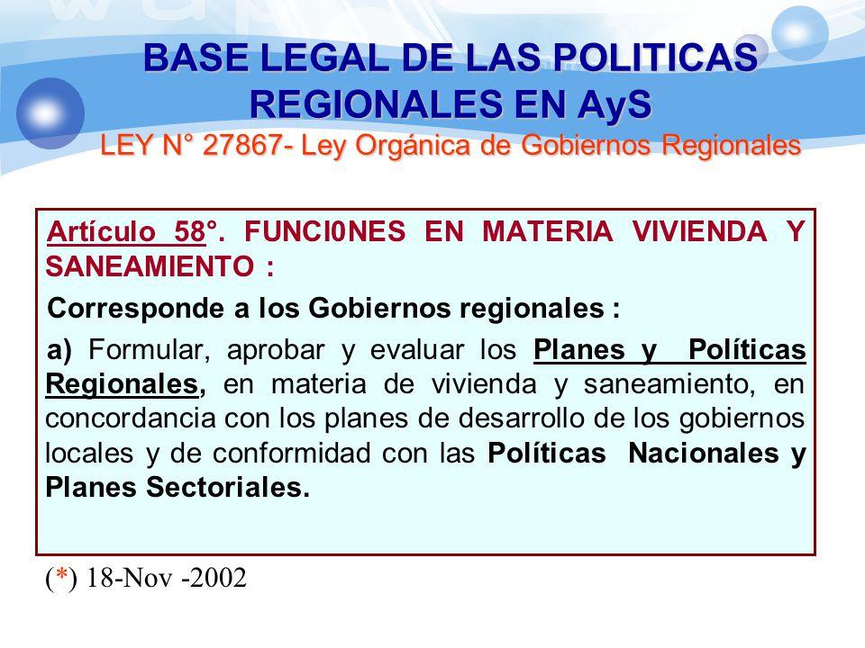 Artículo 58°. FUNCI0NES EN MATERIA VIVIENDA Y SANEAMIENTO : Corresponde a los Gobiernos regionales : a) Formular, aprobar y evaluar los Planes y Polít