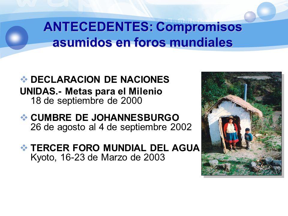 ANTECEDENTES: Compromisos asumidos en foros mundiales DECLARACION DE NACIONES UNIDAS.- Metas para el Milenio 18 de septiembre de 2000 CUMBRE DE JOHANNESBURGO 26 de agosto al 4 de septiembre 2002 TERCER FORO MUNDIAL DEL AGUA Kyoto, 16-23 de Marzo de 2003