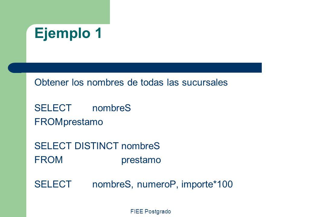 FIEE Postgrado Ejemplo 1 Obtener los nombres de todas las sucursales SELECT nombreS FROMprestamo SELECT DISTINCTnombreS FROMprestamo SELECTnombreS, nu