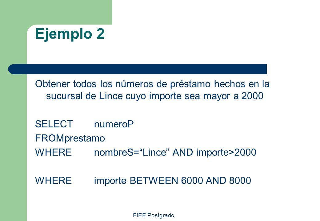 FIEE Postgrado Ejemplo 2 Obtener todos los números de préstamo hechos en la sucursal de Lince cuyo importe sea mayor a 2000 SELECT numeroP FROMprestam