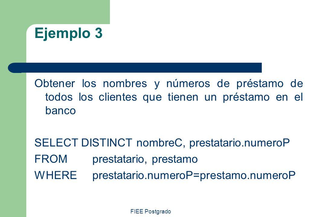FIEE Postgrado Ejemplo 3 Obtener los nombres y números de préstamo de todos los clientes que tienen un préstamo en el banco SELECT DISTINCT nombreC, p