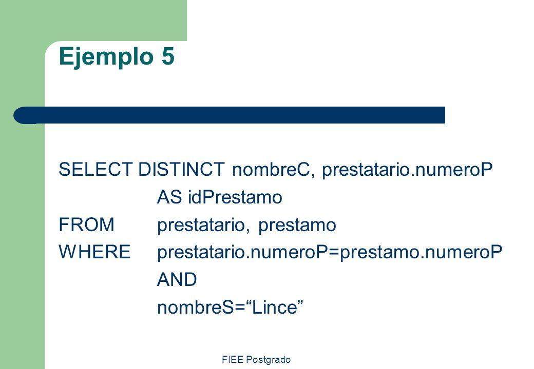 FIEE Postgrado Ejemplo 5 SELECT DISTINCT nombreC, prestatario.numeroP AS idPrestamo FROMprestatario, prestamo WHEREprestatario.numeroP=prestamo.numero