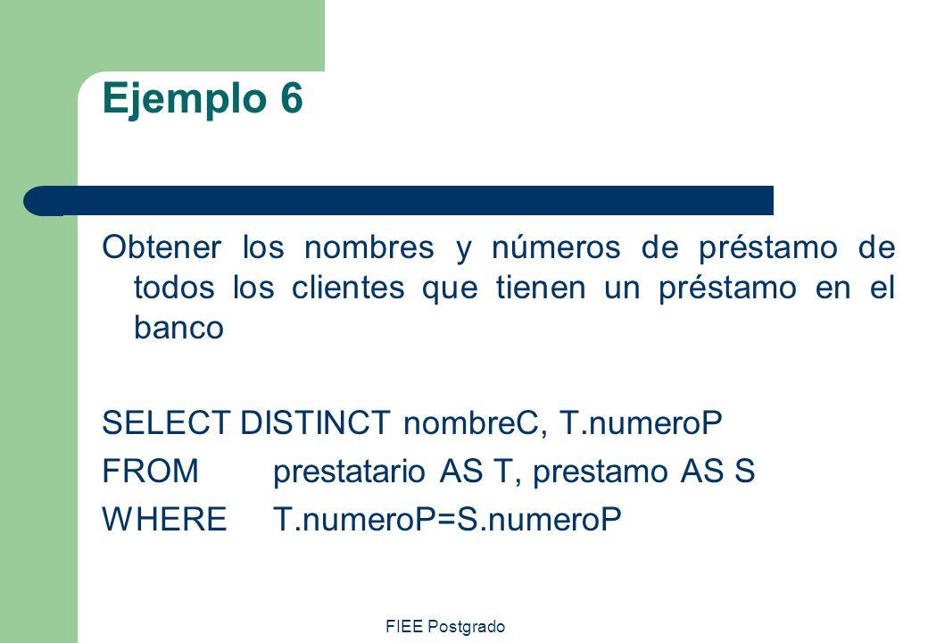 FIEE Postgrado Ejemplo 6 Obtener los nombres y números de préstamo de todos los clientes que tienen un préstamo en el banco SELECT DISTINCT nombreC, T