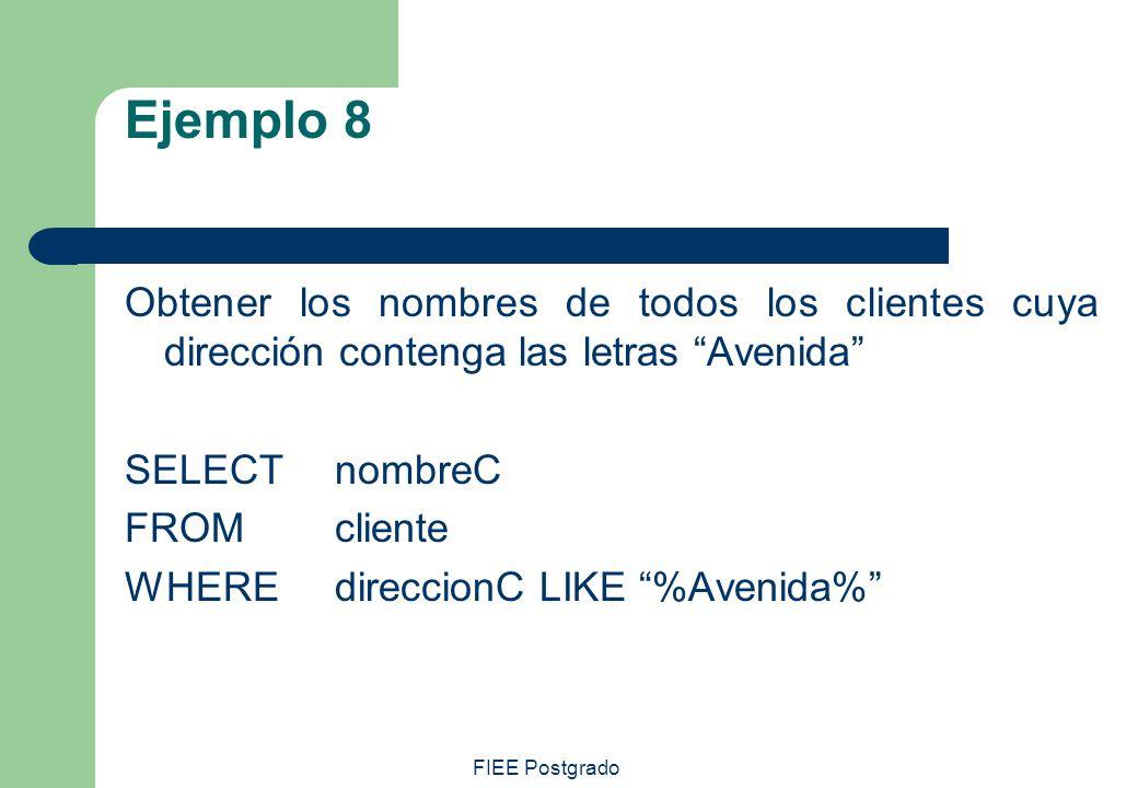 FIEE Postgrado Ejemplo 8 Obtener los nombres de todos los clientes cuya dirección contenga las letras Avenida SELECT nombreC FROMcliente WHEREdireccio