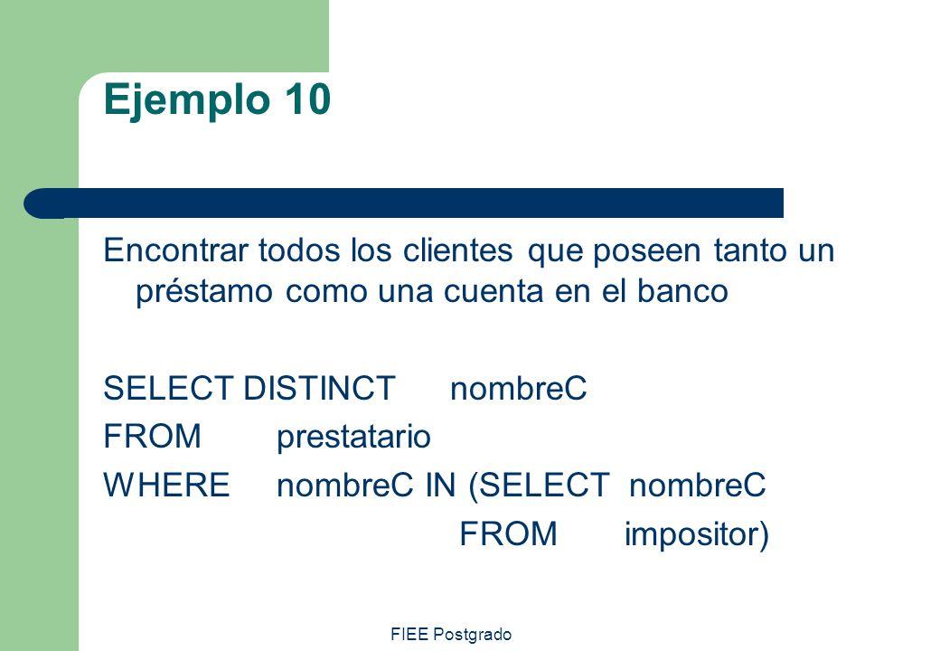 FIEE Postgrado Ejemplo 10 Encontrar todos los clientes que poseen tanto un préstamo como una cuenta en el banco SELECT DISTINCT nombreC FROMprestatari