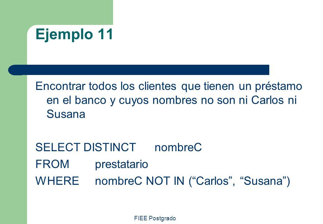 FIEE Postgrado Ejemplo 11 Encontrar todos los clientes que tienen un préstamo en el banco y cuyos nombres no son ni Carlos ni Susana SELECT DISTINCT n