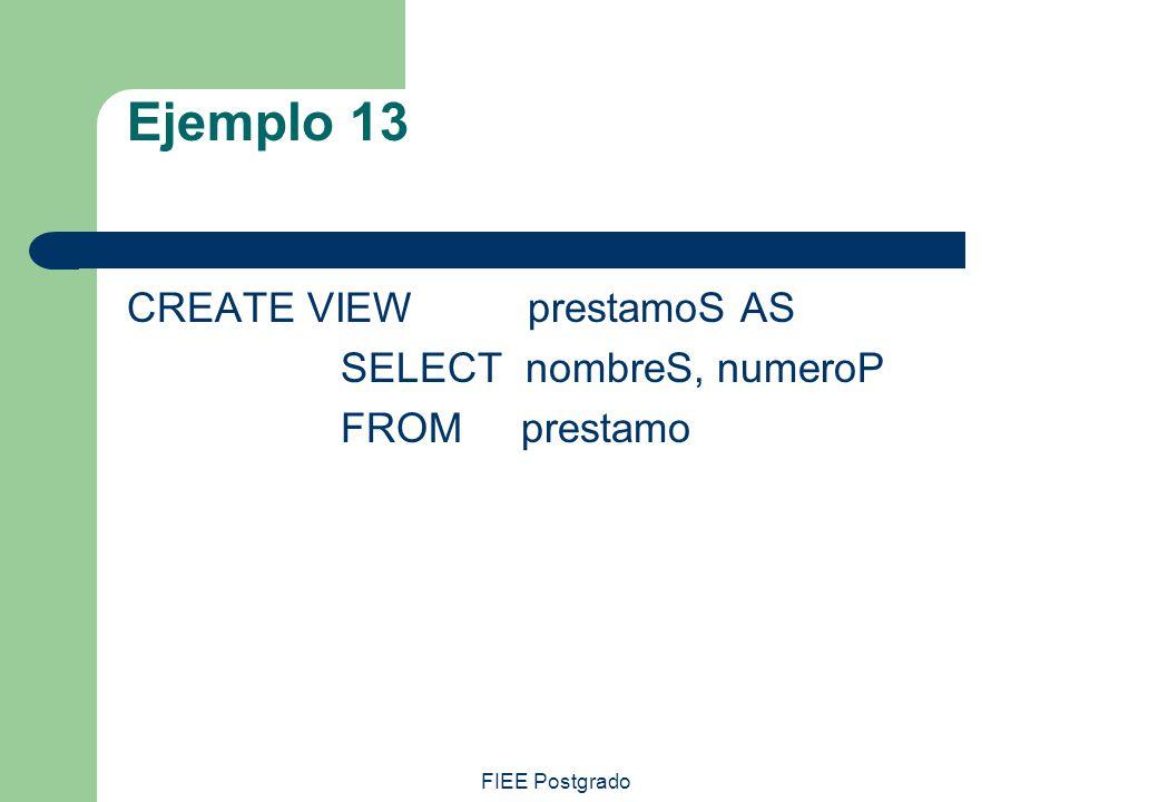 FIEE Postgrado Ejemplo 13 CREATE VIEW prestamoS AS SELECT nombreS, numeroP FROM prestamo