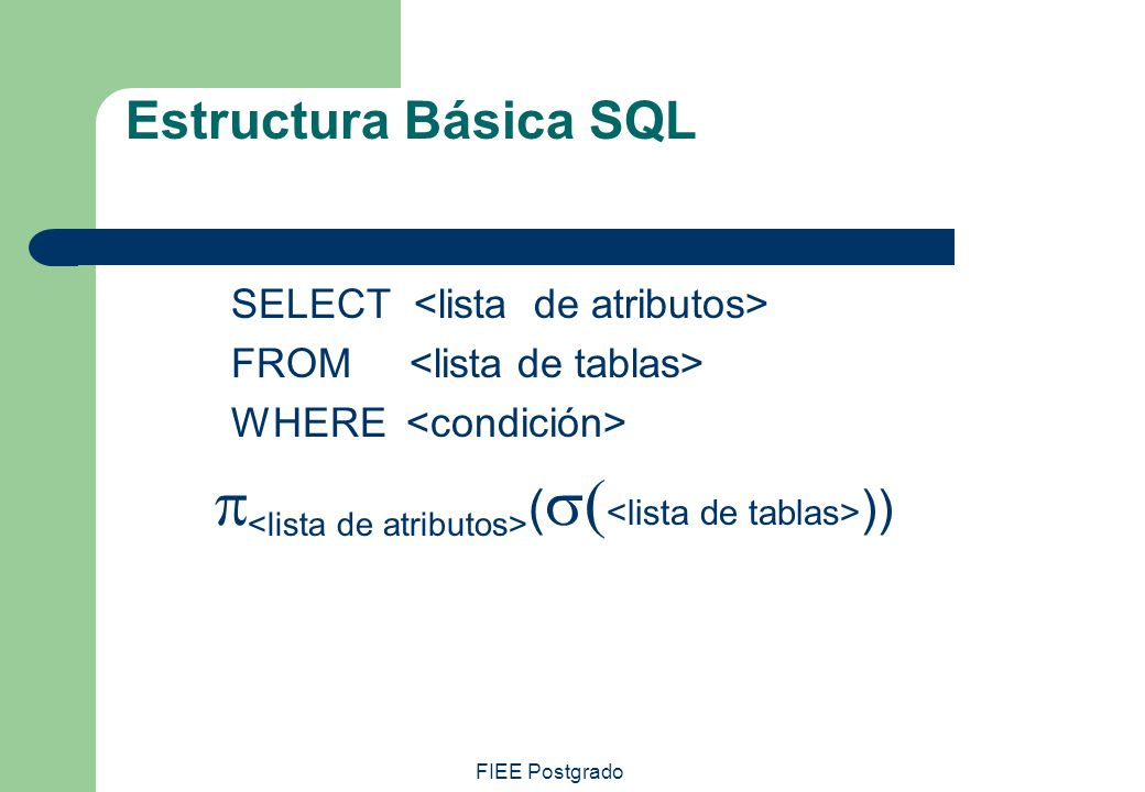 FIEE Postgrado Estructura básica 2 select A 1,A 2,...,A n from r 1,r 2,...,r m where P A 1,A 2,...,A n ( P r 1 x r 2 x...