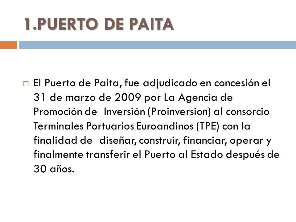 1.PUERTO DE PAITA El Puerto de Paita, fue adjudicado en concesión el 31 de marzo de 2009 por La Agencia de Promoción de Inversión (Proinversion) al consorcio Terminales Portuarios Euroandinos (TPE) con la finalidad de diseñar, construir, financiar, operar y finalmente transferir el Puerto al Estado después de 30 años.