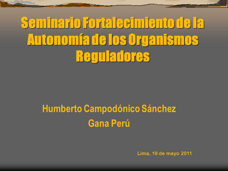 Seminario Fortalecimiento de la Autonomía de los Organismos Reguladores Humberto Campodónico Sánchez Gana Perú Lima, 19 de mayo 2011