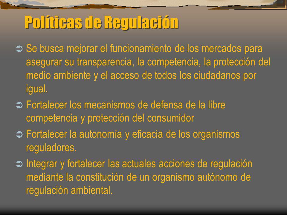 Políticas de Regulación Se busca mejorar el funcionamiento de los mercados para asegurar su transparencia, la competencia, la protección del medio amb