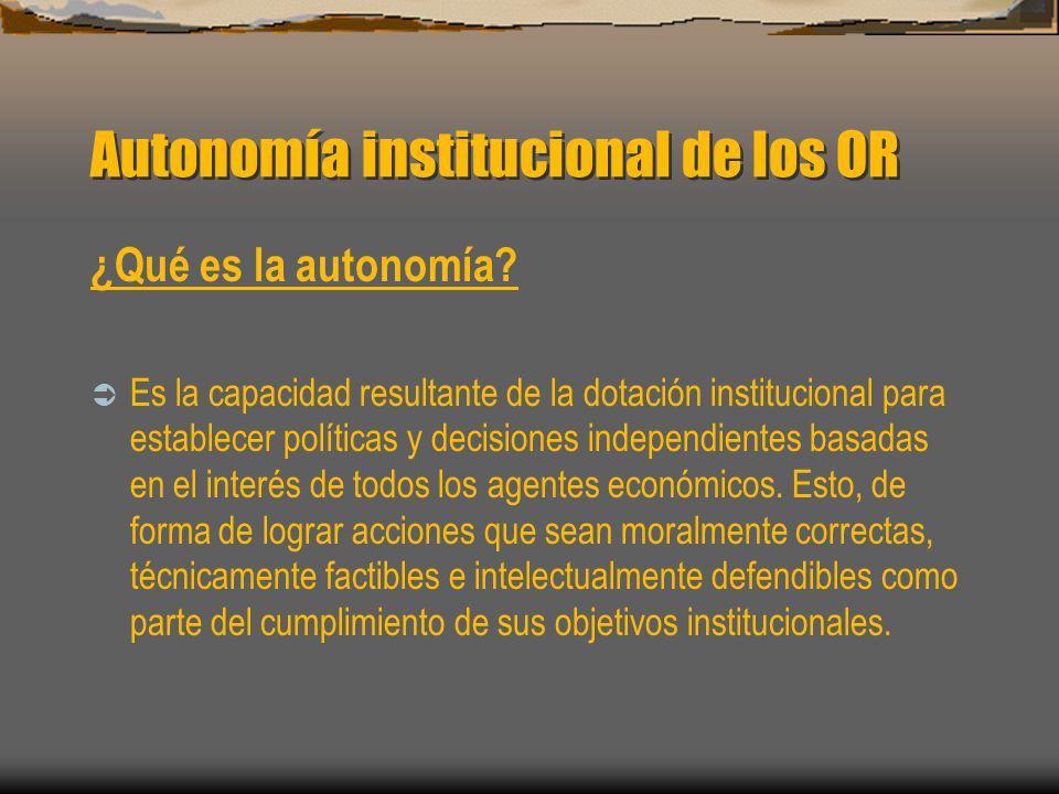 Autonomía institucional de los OR ¿Qué es la autonomía? Es la capacidad resultante de la dotación institucional para establecer políticas y decisiones